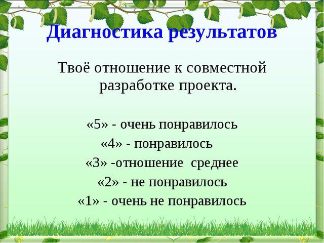 Диагностика результатов Твоё отношение к совместной разработке проекта. «5» -...