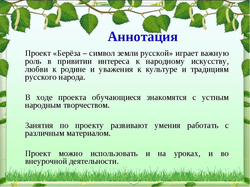 Аннотация Проект «Берёза – символ земли русской» играет важную роль в привити...