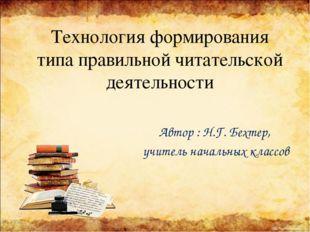 Технология формирования типа правильной читательской деятельности Автор : Н.Г