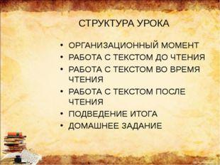 СТРУКТУРА УРОКА ОРГАНИЗАЦИОННЫЙ МОМЕНТ РАБОТА С ТЕКСТОМ ДО ЧТЕНИЯ РАБОТА С ТЕ