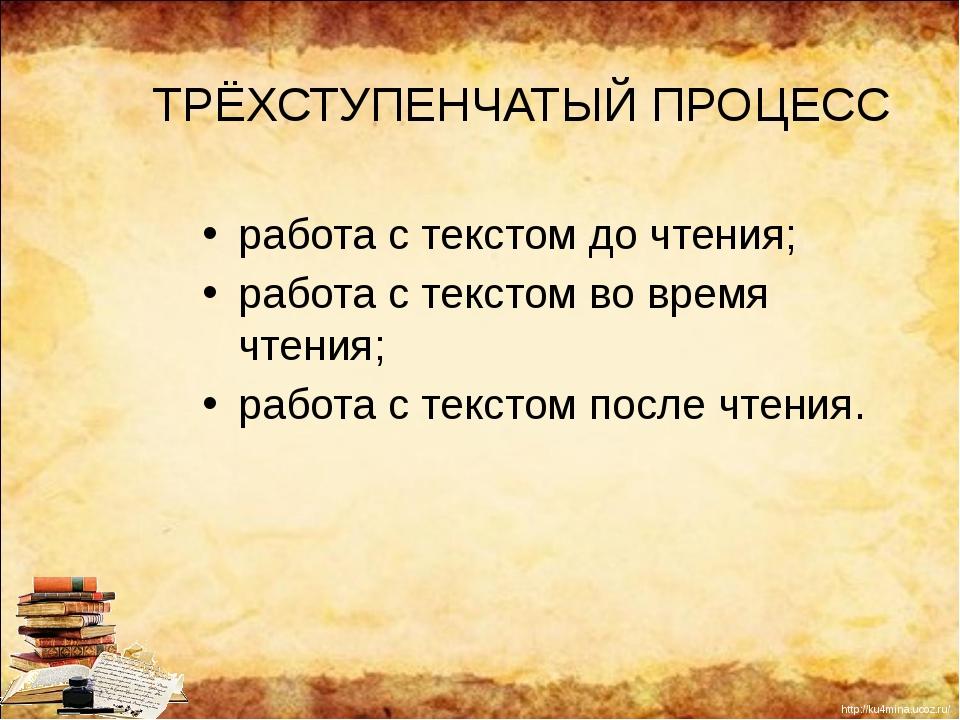 ТРЁХСТУПЕНЧАТЫЙ ПРОЦЕСС работа с текстом до чтения; работа с текстом во время...