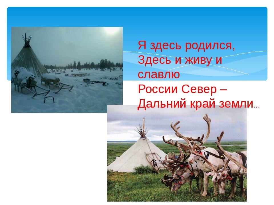 Я здесь родился, Здесь и живу и славлю России Север – Дальний край земли…