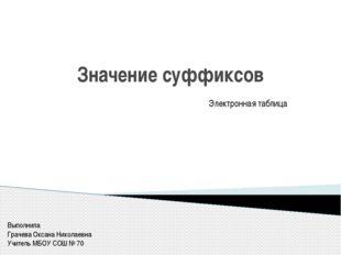 Значение суффиксов Электронная таблица Выполнила Грачева Оксана Николаевна Уч