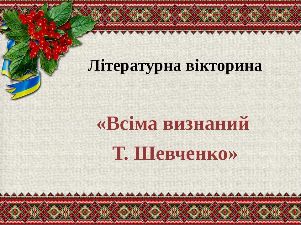 Літературна вікторина «Всіма визнаний Т. Шевченко»