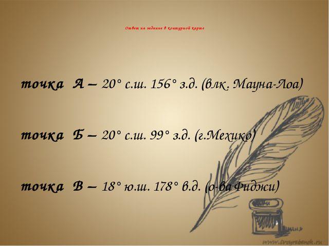 Ответ на задание в контурной карте точка А – 20° с.ш. 156° з.д. (влк. Мауна-...