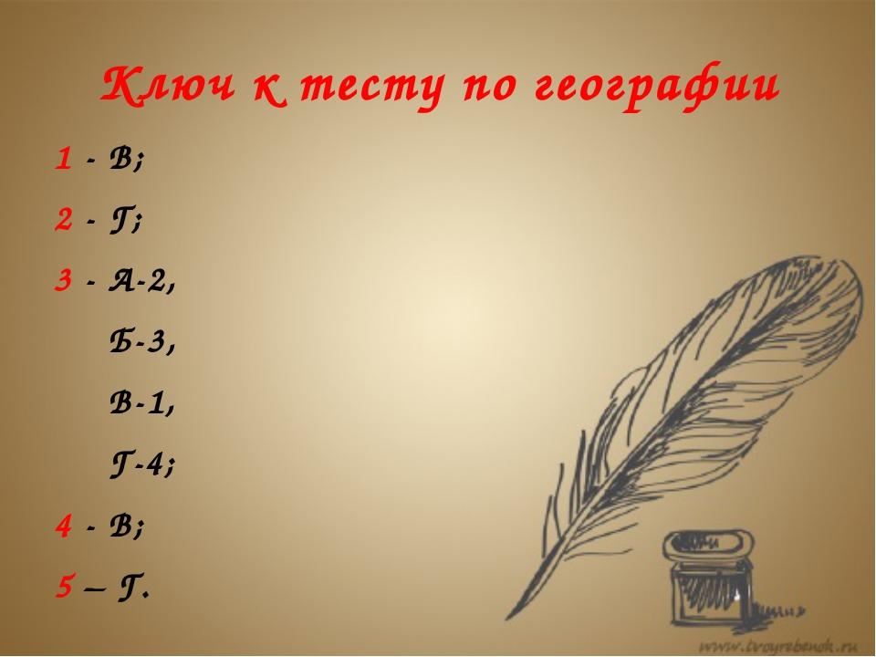 Ключ к тесту по географии 1 - В; 2 - Г; 3 - А-2, Б-3, В-1, Г-4; 4 - В; 5 – Г.