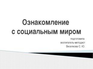 Ознакомление с социальным миром подготовила воспитатель-методист Веселкова С.