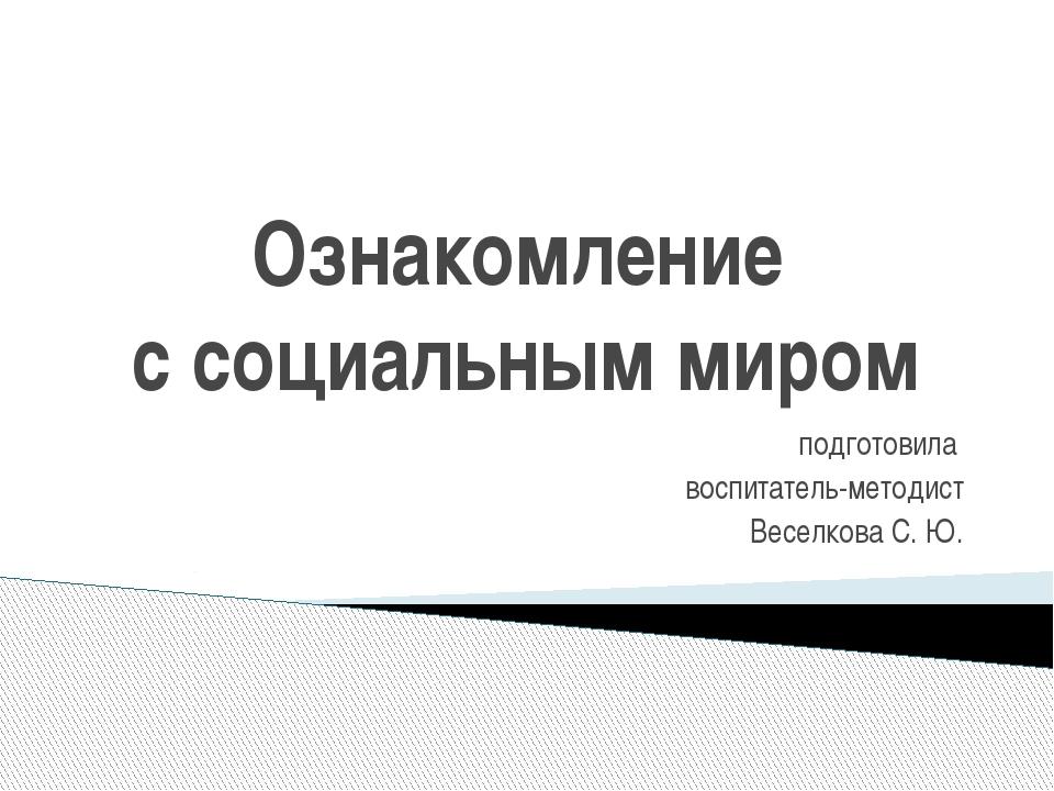 Ознакомление с социальным миром подготовила воспитатель-методист Веселкова С....