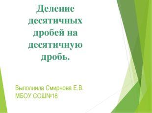 Выполнила Смирнова Е.В. МБОУ СОШ№18 Деление десятичных дробей на десятичную д
