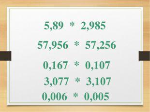5,89 * 2,985 57,956 * 57,256 0,167 * 0,107 3,077 * 3,107 0,006 * 0,005