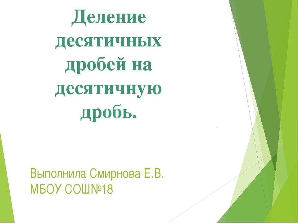 Выполнила Смирнова Е.В. МБОУ СОШ№18 Деление десятичных дробей на десятичную д...