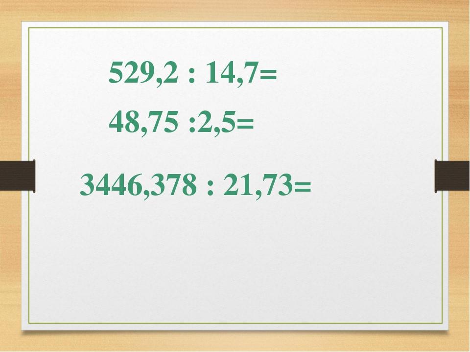 48,75 :2,5= 3446,378 : 21,73= 529,2 : 14,7=