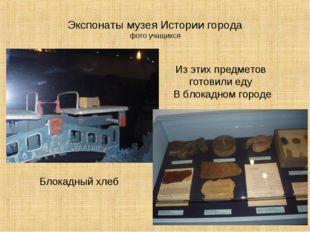 Экспонаты музея Истории города фото учащихся Блокадный хлеб Из этих предметов