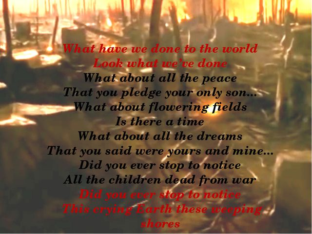 What have we done to the world Look what we've done What about all the peac...