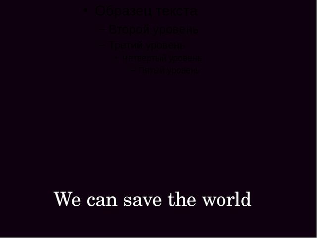 We can save the world