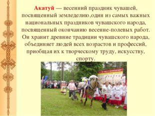 Акатуй — весенний праздник чувашей, посвященный земледелию,один из самых важн