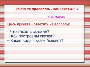 «Что за прелесть - эти сказки!..» А. С. Пушкин Цель проекта - ответить на во