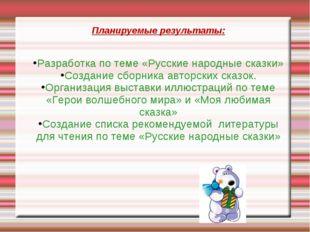 Планируемые результаты: Разработка по теме «Русские народные сказки» Создание