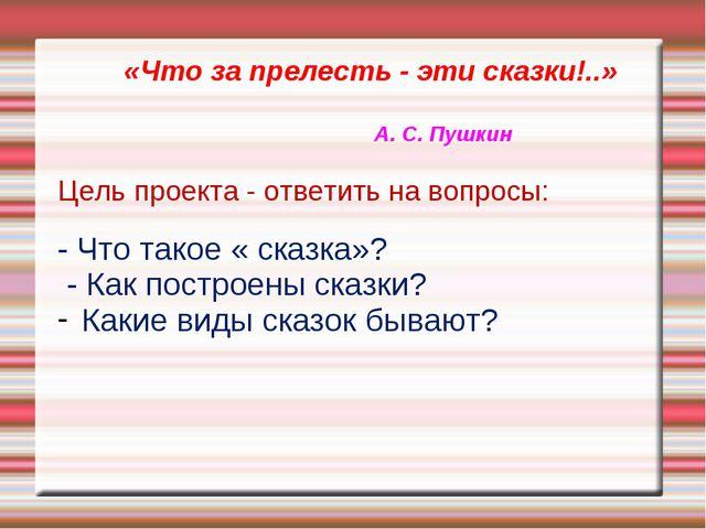«Что за прелесть - эти сказки!..» А. С. Пушкин Цель проекта - ответить на во...