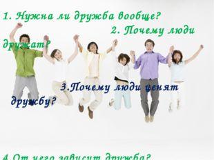 1. Нужна ли дружба вообще? 2. Почему люди дружат? 3.Почему люди ценят дружбу