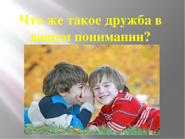 Что же такое дружба в вашем понимании?
