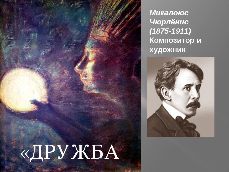 Микалоюс Чюрлёнис (1875-1911) Композитор и художник «ДРУЖБА»