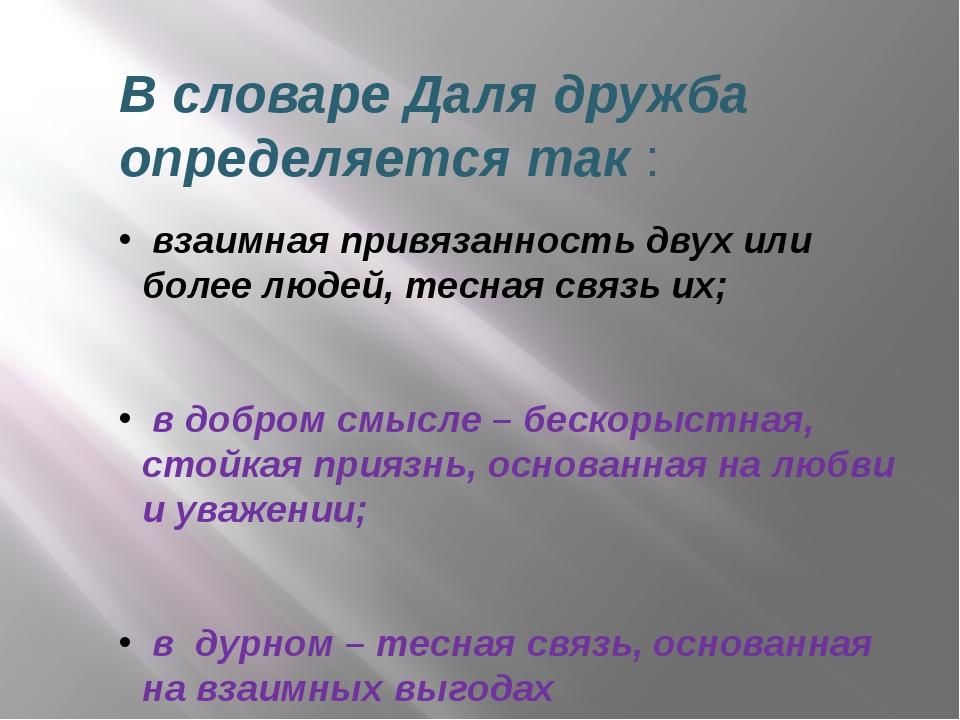 В словаре Даля дружба определяется так : взаимная привязанность двух или боле...