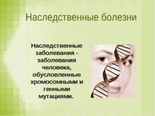 Наследственные заболевания - заболевания человека, обусловленные хромосомными