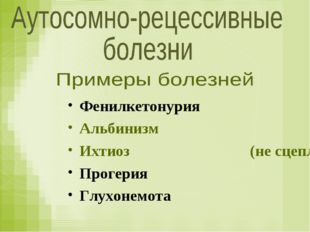 Фенилкетонурия Альбинизм Ихтиоз (не сцепленный с полом) Прогерия Глухонемота