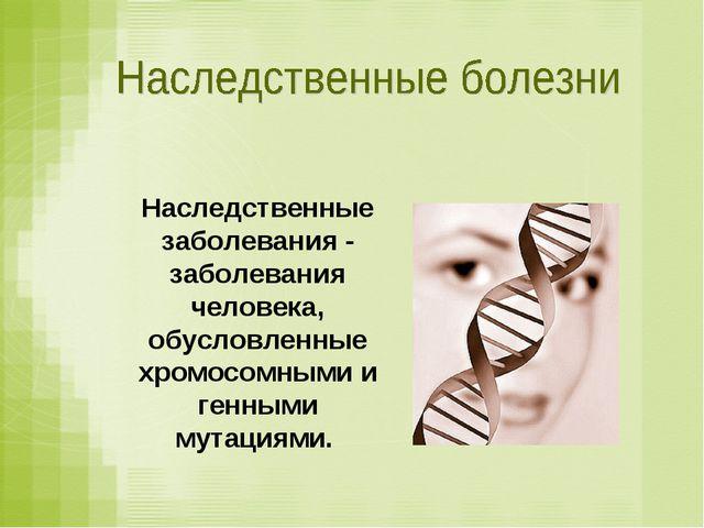 Наследственные заболевания - заболевания человека, обусловленные хромосомными...