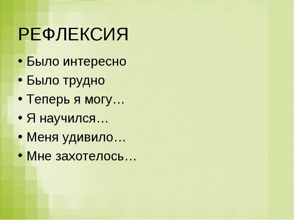 РЕФЛЕКСИЯ Было интересно Было трудно Теперь я могу… Я научился… Меня удивило…...