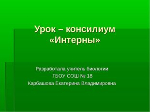 Урок – консилиум «Интерны» Разработала учитель биологии ГБОУ СОШ № 18 Карбашо