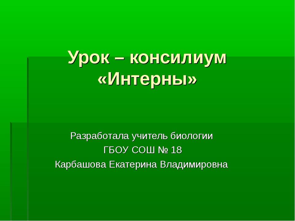 Урок – консилиум «Интерны» Разработала учитель биологии ГБОУ СОШ № 18 Карбашо...