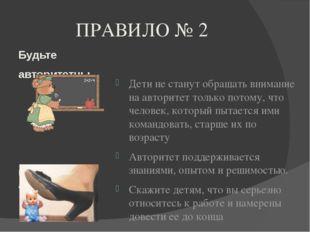 ПРАВИЛО № 2 Будьте авторитетны, но не авторитарны Дети не станут обращать вни