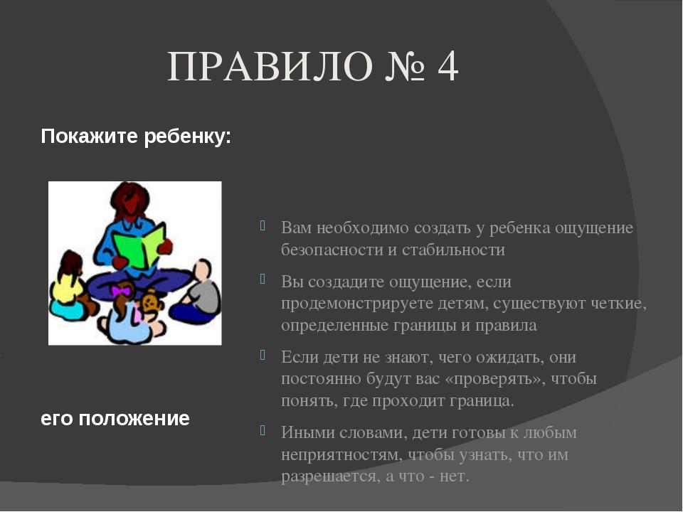 ПРАВИЛО № 4 Покажите ребенку: его положение Вам необходимо создать у ребенка...