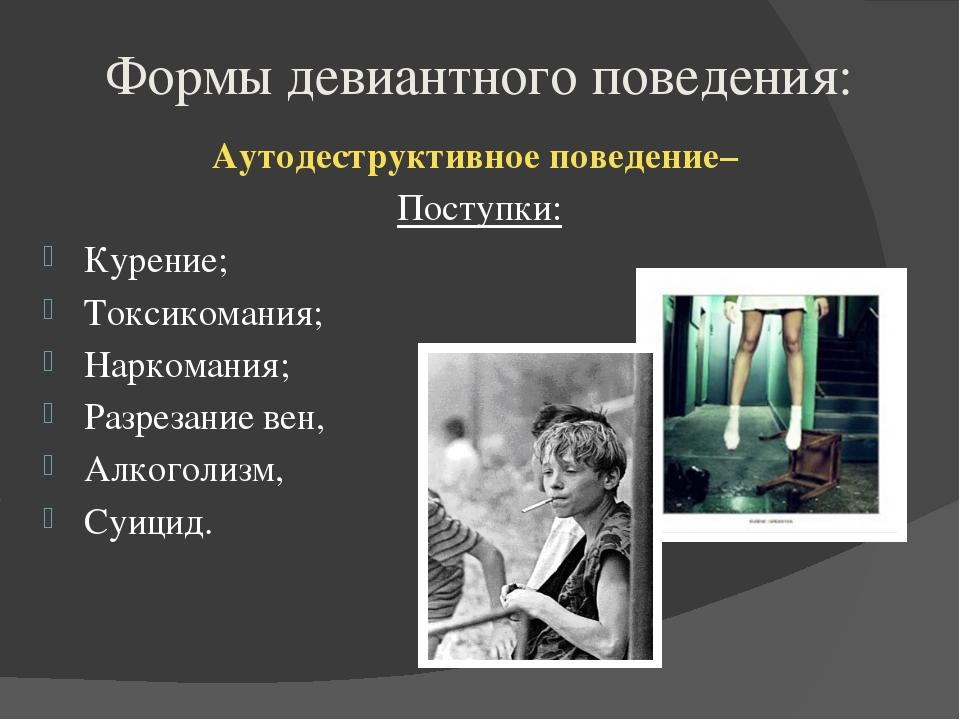Формы девиантного поведения: Аутодеструктивное поведение– Поступки: Курение;...