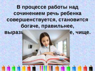 В процессе работы над сочинением речь ребенка совершенствуется, становится бо