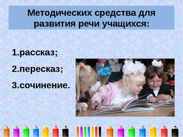 Методических средства для развития речи учащихся: рассказ; пересказ; сочинение.