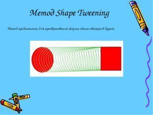 Метод Shape Tweening Метод предназначен для преобразования формы одного объек