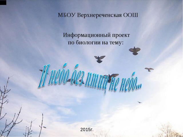 МБОУ Верхнереченская ООШ Информационный проект по биологии на тему: 2015г.