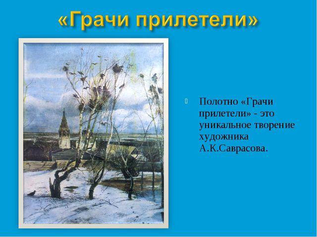 Полотно «Грачи прилетели» - это уникальное творение художника А.К.Саврасова.
