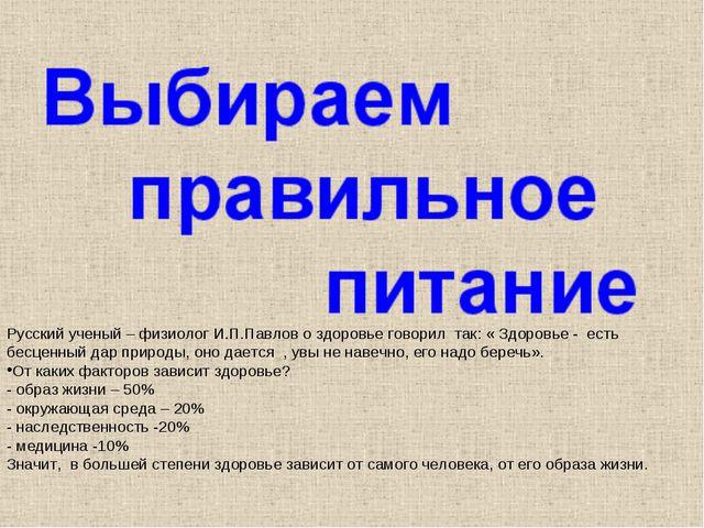 Русский ученый – физиолог И.П.Павлов о здоровье говорил так: « Здоровье - ес...