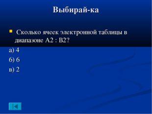 Выбирай-ка Сколько ячеек электронной таблицы в диапазоне А2 : В2? а) 4 6) 6 в