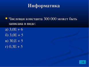Информатика Числовая константа 300000 может быть записана в виде: а) 3,0Е +