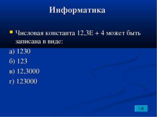 Информатика Числовая константа 12,3Е + 4 может быть записана в виде: а) 1230