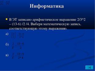 Информатика В ЭТ записано арифметическое выражение 2/3^2 – (13-6) /2 /4. Выбе