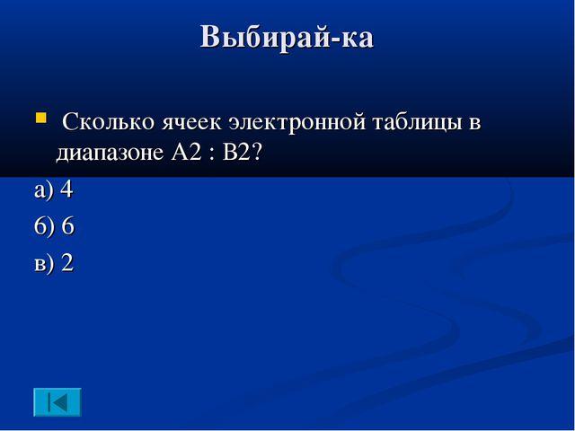 Выбирай-ка Сколько ячеек электронной таблицы в диапазоне А2 : В2? а) 4 6) 6 в...