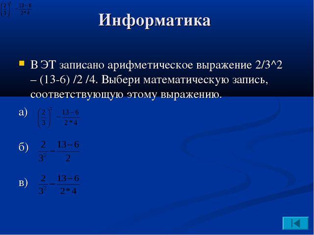 Информатика В ЭТ записано арифметическое выражение 2/3^2 – (13-6) /2 /4. Выбе...