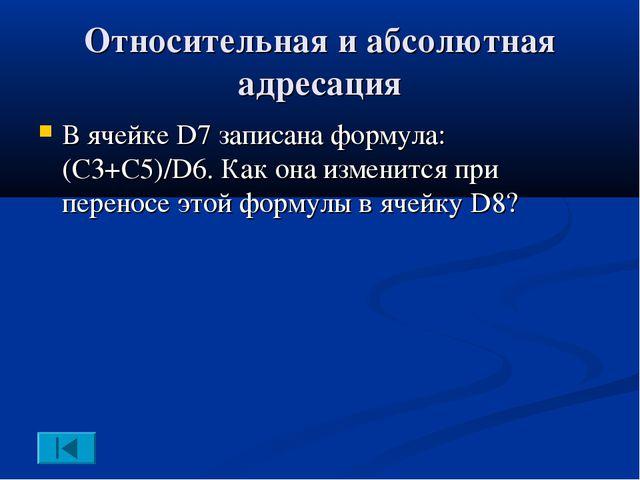 Относительная и абсолютная адресация В ячейке D7 записана формула: (C3+C5)/D6...