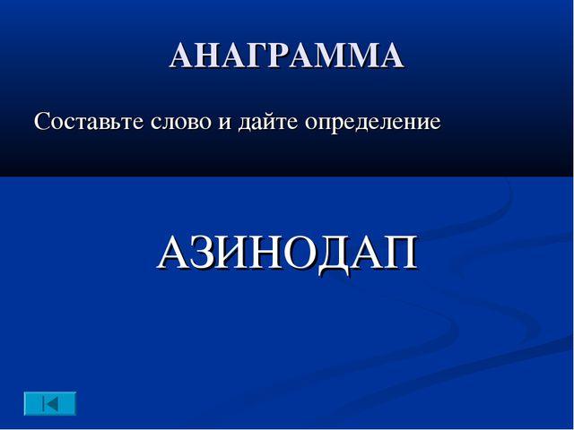 АНАГРАММА Составьте слово и дайте определение АЗИНОДАП